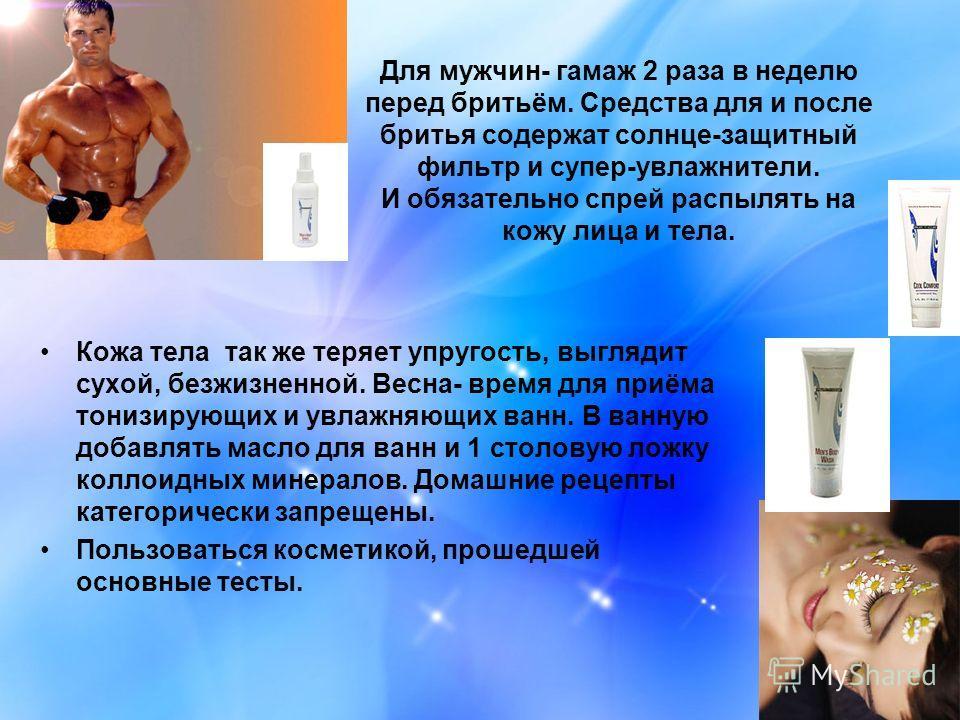 Для мужчин- гамаж 2 раза в неделю перед бритьём. Средства для и после бритья содержат солнце-защитный фильтр и супер-увлажнители. И обязательно спрей распылять на кожу лица и тела. Кожа тела так же теряет упругость, выглядит сухой, безжизненной. Весн