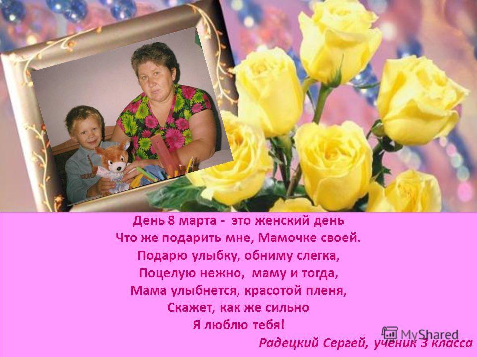 День 8 марта - это женский день Что же подарить мне, Мамочке своей. Подарю улыбку, обниму слегка, Поцелую нежно, маму и тогда, Мама улыбнется, красотой пленя, Скажет, как же сильно Я люблю тебя! Радецкий Сергей, ученик 3 класса