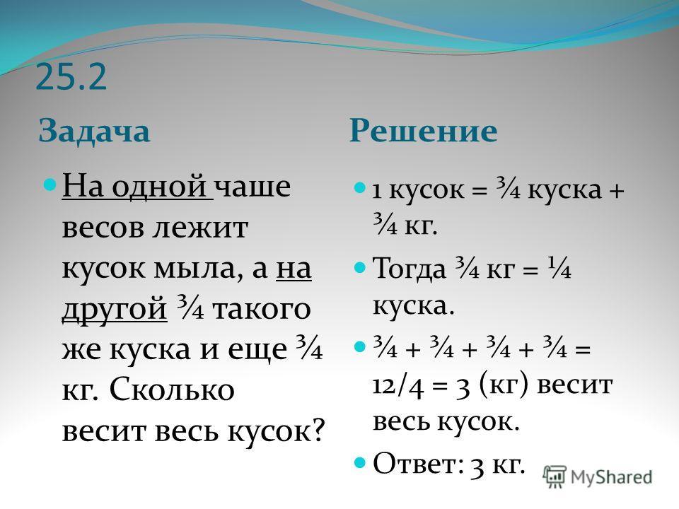 25.2 Задача Решение На одной чаше весов лежит кусок мыла, а на другой ¾ такого же куска и еще ¾ кг. Сколько весит весь кусок? 1 кусок = ¾ куска + ¾ кг. Тогда ¾ кг = ¼ куска. ¾ + ¾ + ¾ + ¾ = 12/4 = 3 (кг) весит весь кусок. Ответ: 3 кг.