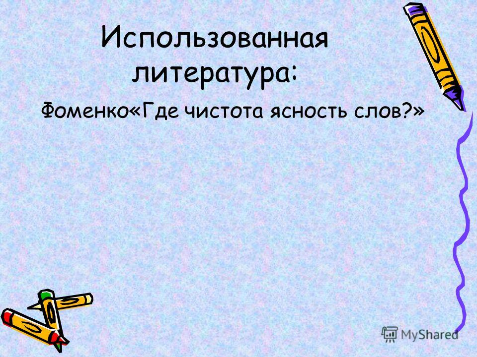 Использованная литература: Фоменко«Где чистота ясность слов?»