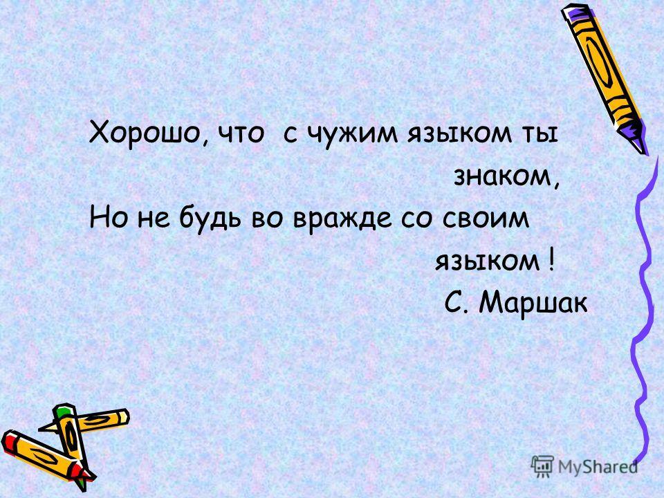 Хорошо, что с чужим языком ты знаком, Но не будь во вражде со своим языком ! С. Маршак