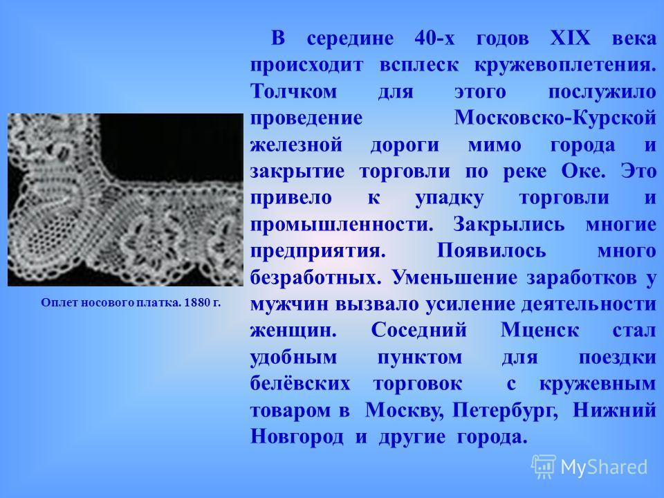 В середине 40-х годов XIX века происходит всплеск кружевоплетения. Толчком для этого послужило проведение Московско-Курской железной дороги мимо города и закрытие торговли по реке Оке. Это привело к упадку торговли и промышленности. Закрылись многие