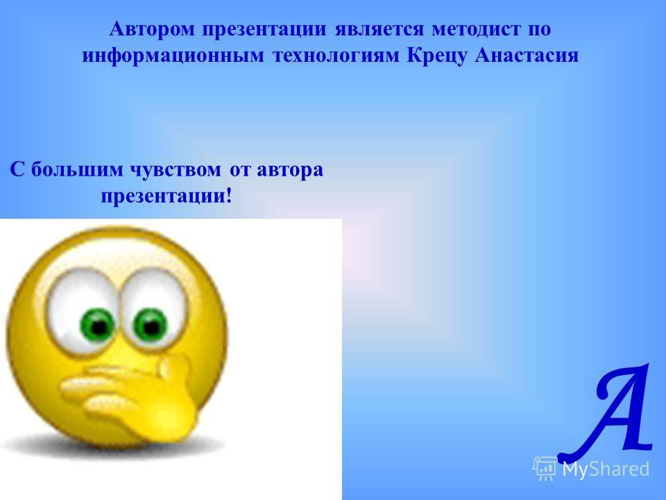 Автором презентации является методист по информационным технологиям Крецу Анастасия С большим чувством от автора презентации! А