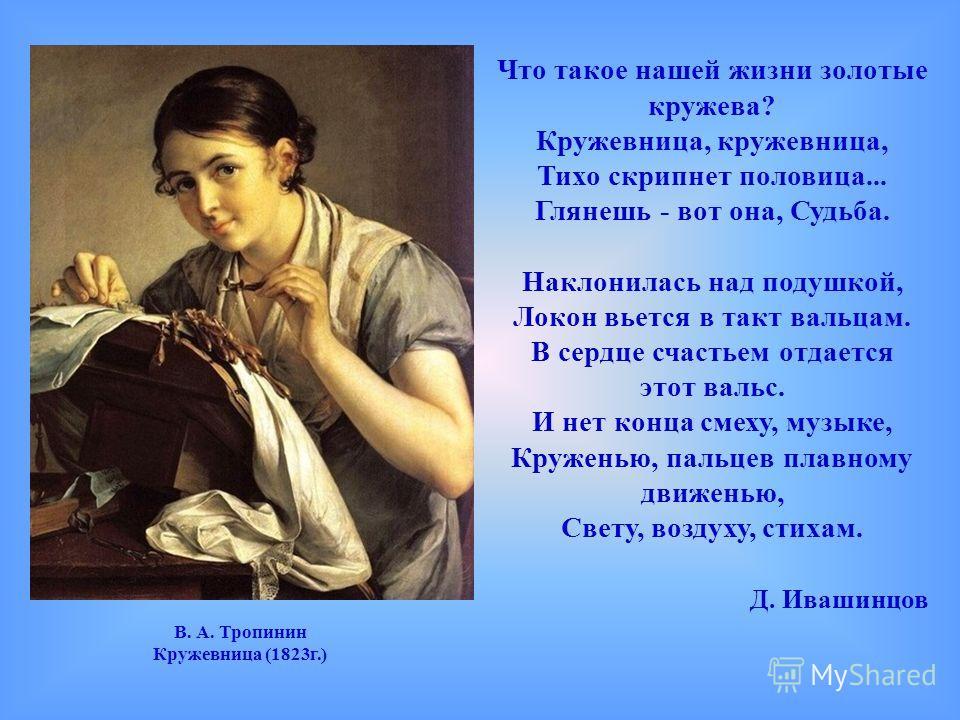 В. А. Тропинин Кружевница (1823г.) Что такое нашей жизни золотые кружева? Кружевница, кружевница, Тихо скрипнет половица... Глянешь - вот она, Судьба. Наклонилась над подушкой, Локон вьется в такт вальцам. В сердце счастьем отдается этот вальс. И нет
