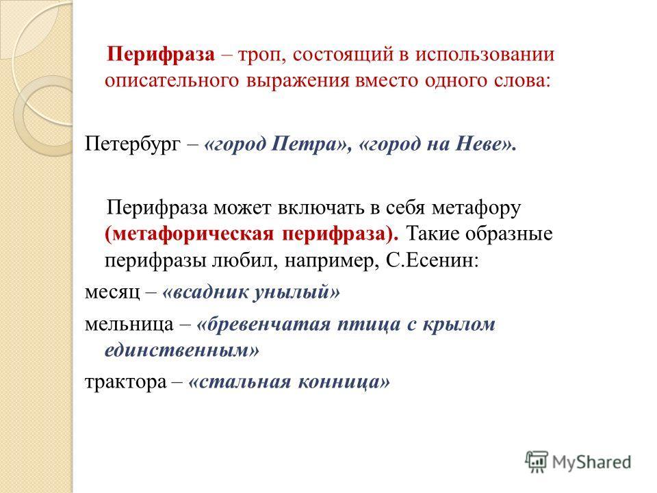 Перифраза – троп, состоящий в использовании описательного выражения вместо одного слова: Петербург – «город Петра», «город на Неве». Перифраза может включать в себя метафору (метафорическая перифраза). Такие образные перифразы любил, например, С.Есен