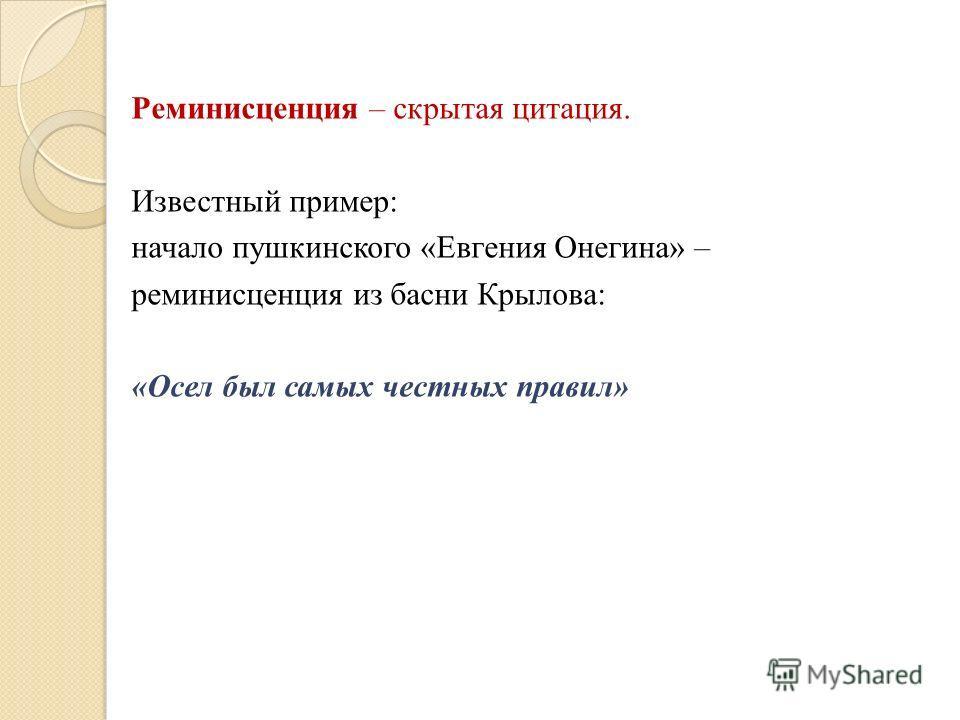 Реминисценция – скрытая цитация. Известный пример: начало пушкинского «Евгения Онегина» – реминисценция из басни Крылова: «Осел был самых честных правил»