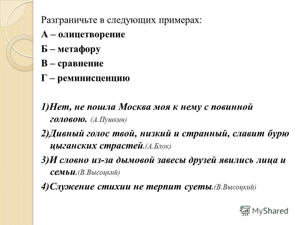 Разграничьте в следующих примерах: А – олицетворение Б – метафору В – сравнение Г – реминисценцию 1)Нет, не пошла Москва моя к нему с повинной головою. (А.Пушкин) 2)Дивный голос твой, низкий и странный, славит бурю цыганских страстей.(А.Блок) 3)И сло