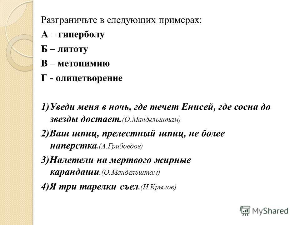 Разграничьте в следующих примерах: А – гиперболу Б – литоту В – метонимию Г - олицетворение 1)Уведи меня в ночь, где течет Енисей, где сосна до звезды достает. (О.Мандельштам) 2)Ваш шпиц, прелестный шпиц, не более наперстка.(А.Грибоедов) 3)Налетели н