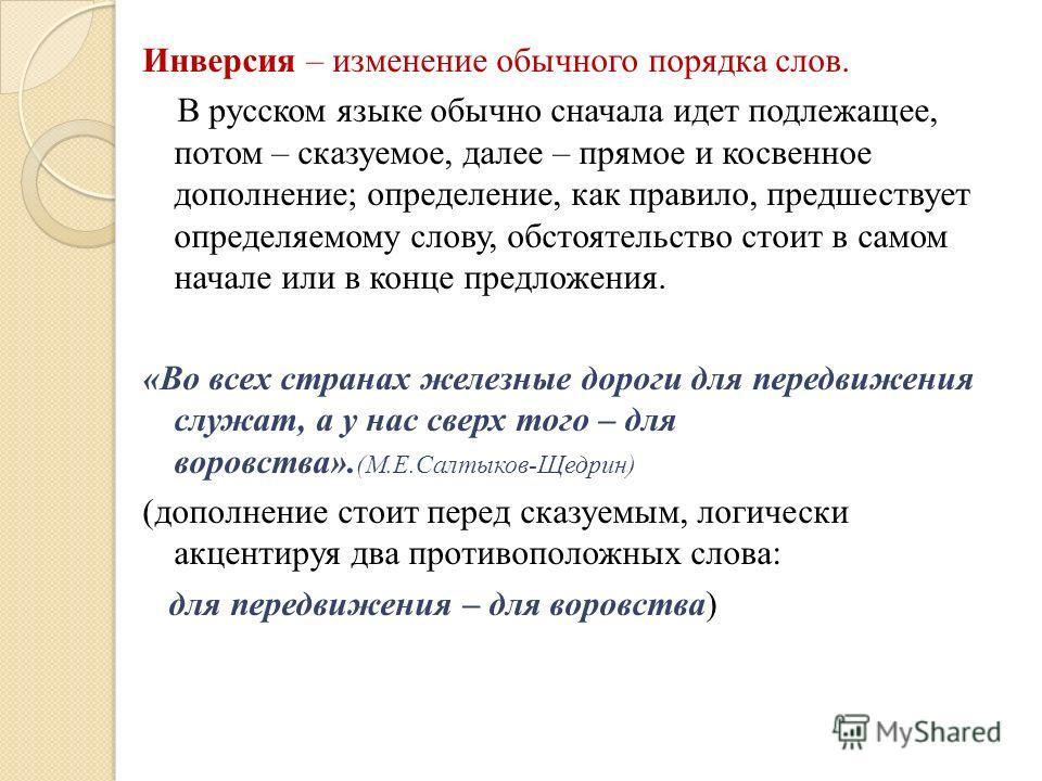 Инверсия – изменение обычного порядка слов. В русском языке обычно сначала идет подлежащее, потом – сказуемое, далее – прямое и косвенное дополнение; определение, как правило, предшествует определяемому слову, обстоятельство стоит в самом начале или