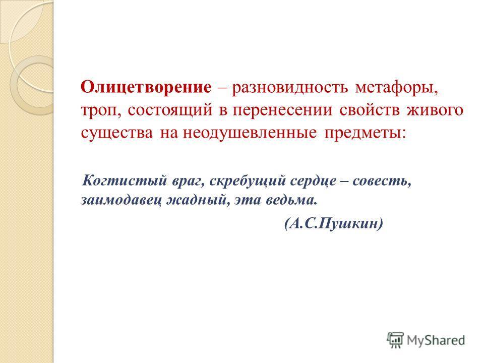 Олицетворение – разновидность метафоры, троп, состоящий в перенесении свойств живого существа на неодушевленные предметы: Когтистый враг, скребущий сердце – совесть, заимодавец жадный, эта ведьма. (А.С.Пушкин)