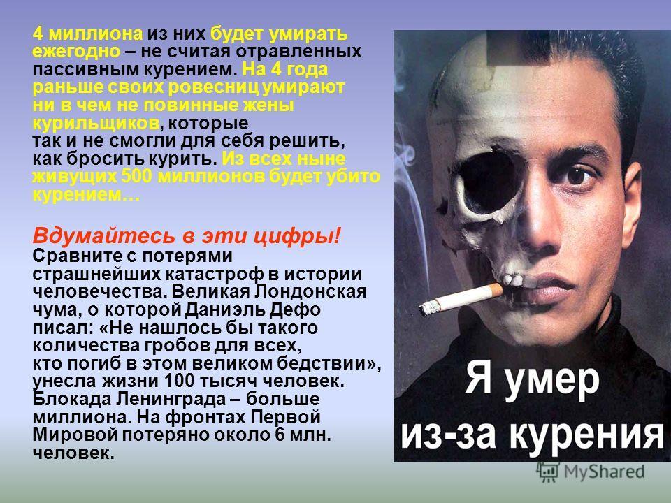 4 миллиона из них будет умирать ежегодно – не считая отравленных пассивным курением. На 4 года раньше своих ровесниц умирают ни в чем не повинные жены курильщиков, которые так и не смогли для себя решить, как бросить курить. Из всех ныне живущих 500