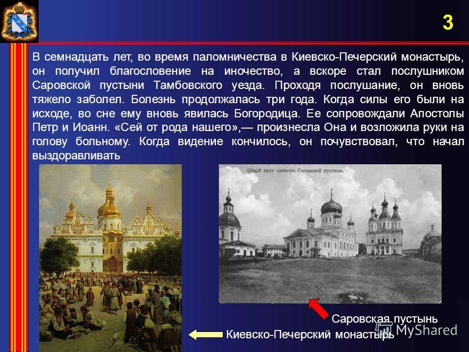 3 В семнадцать лет, во время паломничества в Киевско-Печерский монастырь, он получил благословение на иночество, а вскоре стал послушником Саровской пустыни Тамбовского уезда. Проходя послушание, он вновь тяжело заболел. Болезнь продолжалась три года