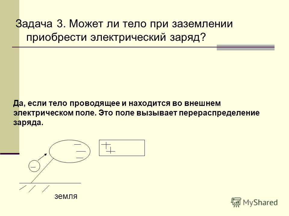 Задача 3. Может ли тело при заземлении приобрести электрический заряд? Да, если тело проводящее и находится во внешнем электрическом поле. Это поле вызывает перераспределение заряда. земля