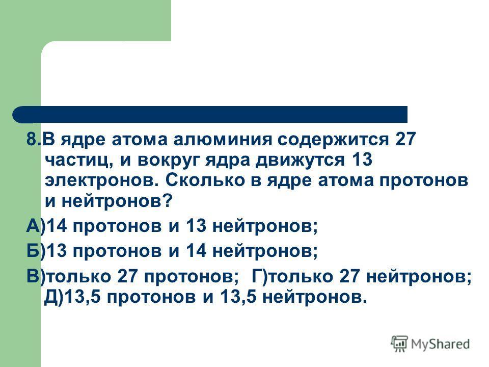 8.В ядре атома алюминия содержится 27 частиц, и вокруг ядра движутся 13 электронов. Сколько в ядре атома протонов и нейтронов? А)14 протонов и 13 нейтронов; Б)13 протонов и 14 нейтронов; В)только 27 протонов; Г)только 27 нейтронов; Д)13,5 протонов и