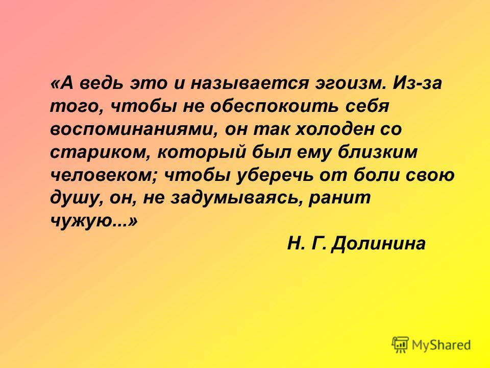 «А ведь это и называется эгоизм. Из-за того, чтобы не обеспокоить себя воспоминаниями, он так холоден со стариком, который был ему близким человеком; чтобы уберечь от боли свою душу, он, не задумываясь, ранит чужую...» Н. Г. Долинина