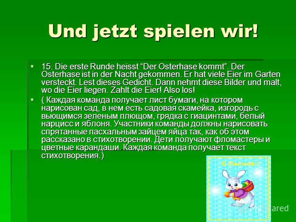 Und jetzt spielen wir! Und jetzt spielen wir! 15. Die erste Runde heisst Der Osterhase kommt. Der Osterhase ist in der Nacht gekommen. Er hat viele Eier im Garten versteckt. Lest dieses Gedicht. Dann nehmt diese Bilder und malt, wo die Eier liegen. Z