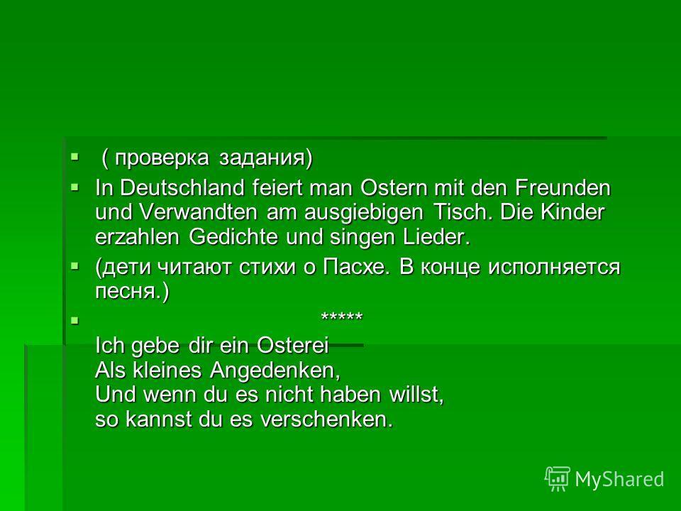 ( проверка задания) ( проверка задания) In Deutschland feiert man Ostern mit den Freunden und Verwandten am ausgiebigen Tisch. Die Kinder erzahlen Gedichte und singen Lieder. In Deutschland feiert man Ostern mit den Freunden und Verwandten am ausgieb