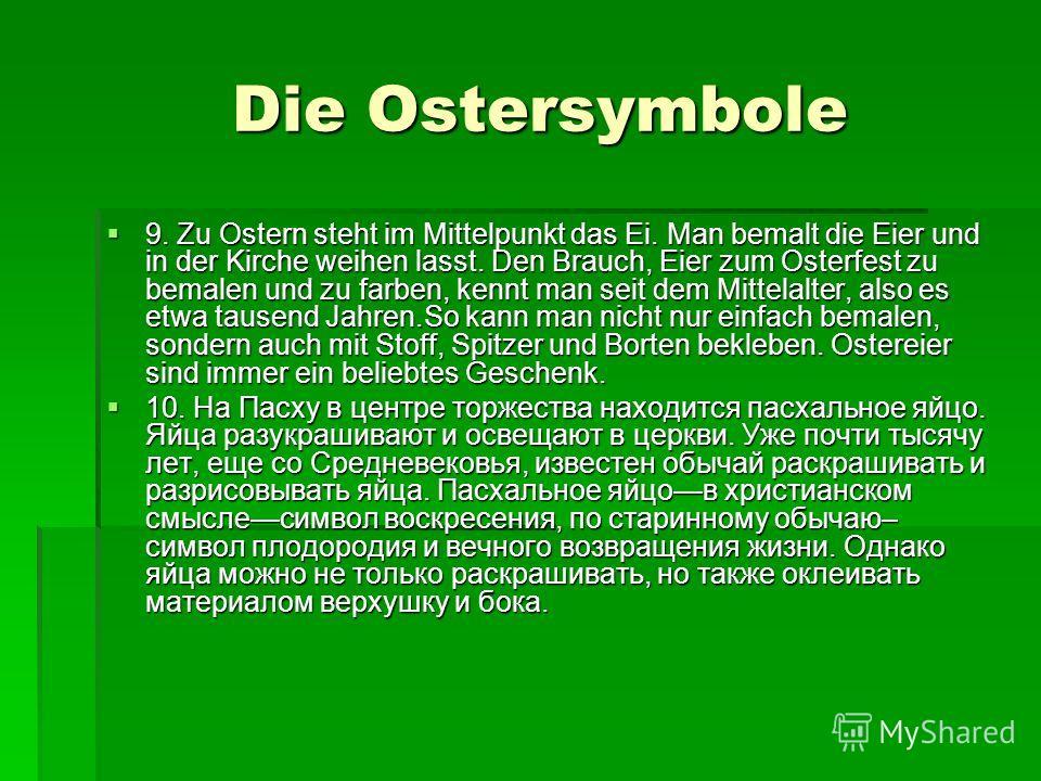 Die Ostersymbole Die Ostersymbole 9. Zu Ostern steht im Mittelpunkt das Ei. Man bemalt die Eier und in der Kirche weihen lasst. Den Brauch, Eier zum Osterfest zu bemalen und zu farben, kennt man seit dem Mittelalter, also es etwa tausend Jahren.So ka