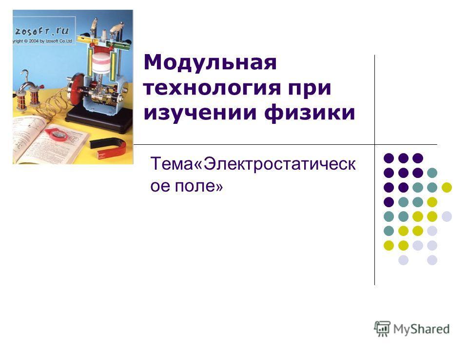 Тема«Электростатическ ое поле » Модульная технология при изучении физики