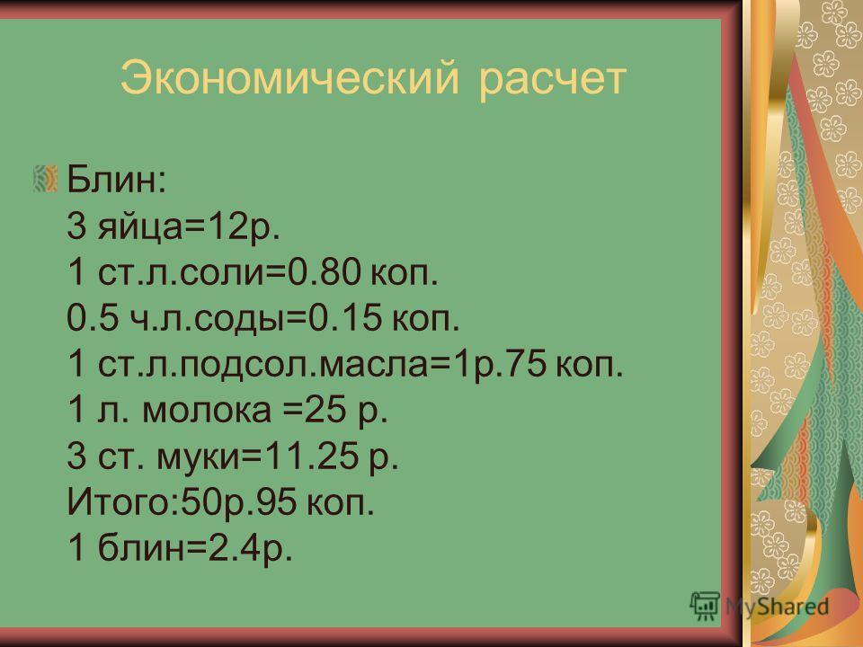 Экономический расчет Блин: 3 яйца=12р. 1 ст.л.соли=0.80 коп. 0.5 ч.л.соды=0.15 коп. 1 ст.л.подсол.масла=1р.75 коп. 1 л. молока =25 р. 3 ст. муки=11.25 р. Итого:50р.95 коп. 1 блин=2.4р.