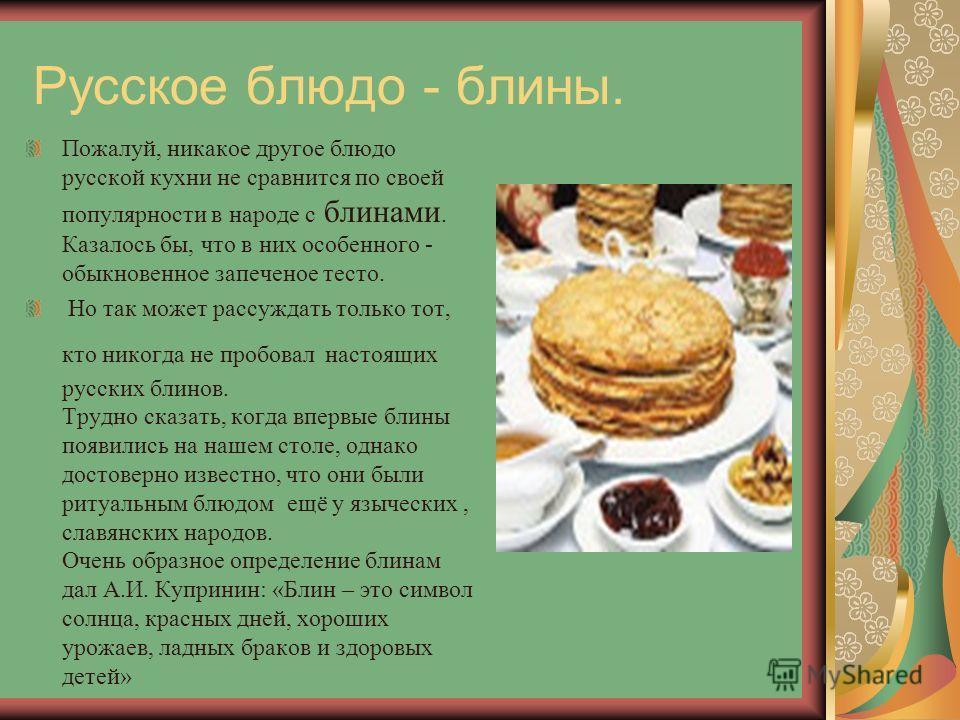 Русское блюдо - блины. Пожалуй, никакое другое блюдо русской кухни не сравнится по своей популярности в народе с блинами. Казалось бы, что в них особенного - обыкновенное запеченое тесто. Но так может рассуждать только тот, кто никогда не пробовал на