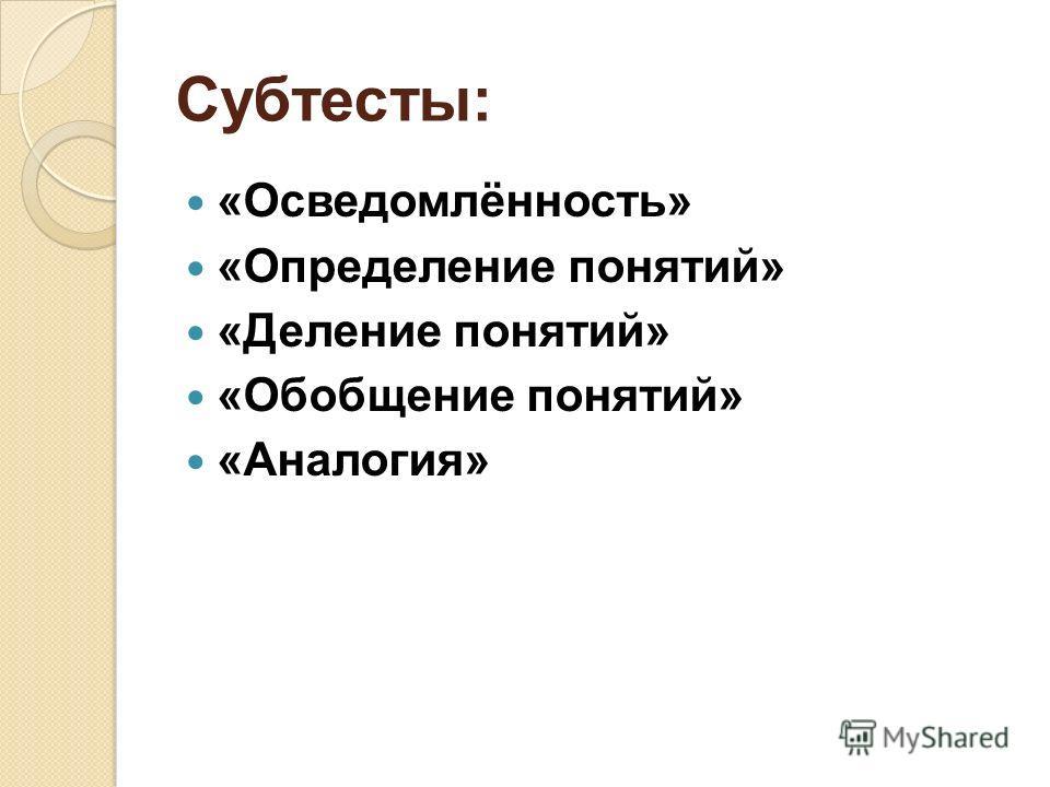 Субтесты: «Осведомлённость» «Определение понятий» «Деление понятий» «Обобщение понятий» «Аналогия»