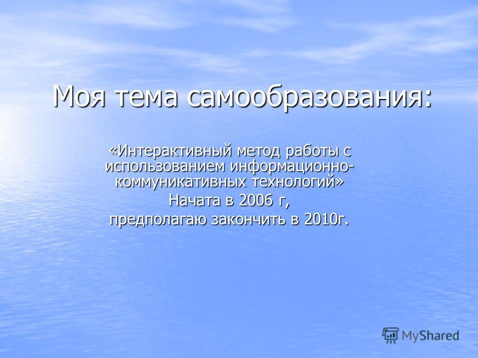 Моя тема самообразования: «Интерактивный метод работы с использованием информационно- коммуникативных технологий» Начата в 2006 г, предполагаю закончить в 2010г.