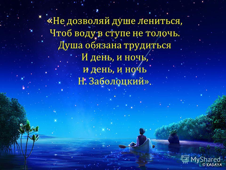 « Не дозволяй душе лениться, Чтоб воду в ступе не толочь. Душа обязана трудиться И день, и ночь, и день, и ночь Н. Заболоцкий»..