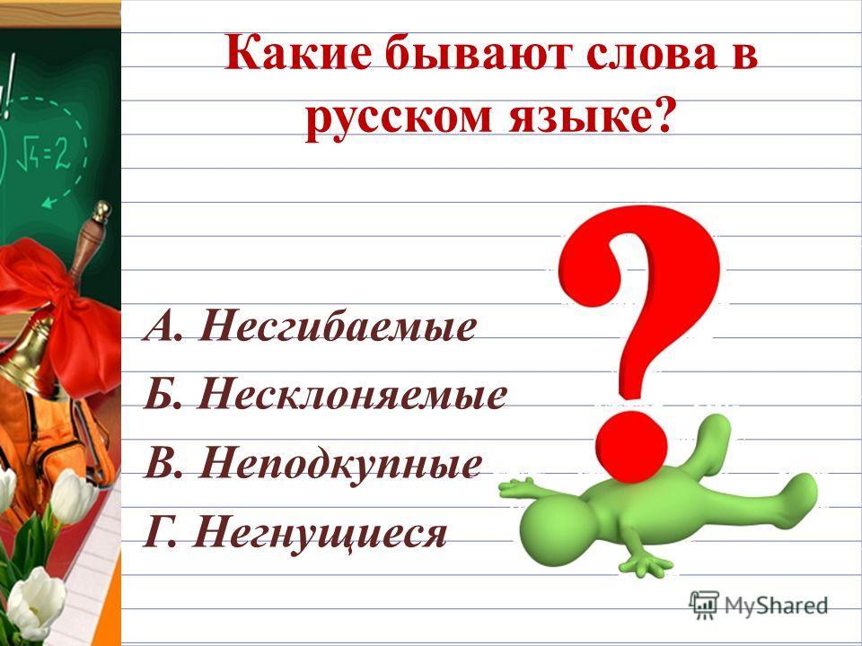Какие бывают слова в русском языке? А. Несгибаемые Б. Несклоняемые В. Неподкупные Г. Негнущиеся
