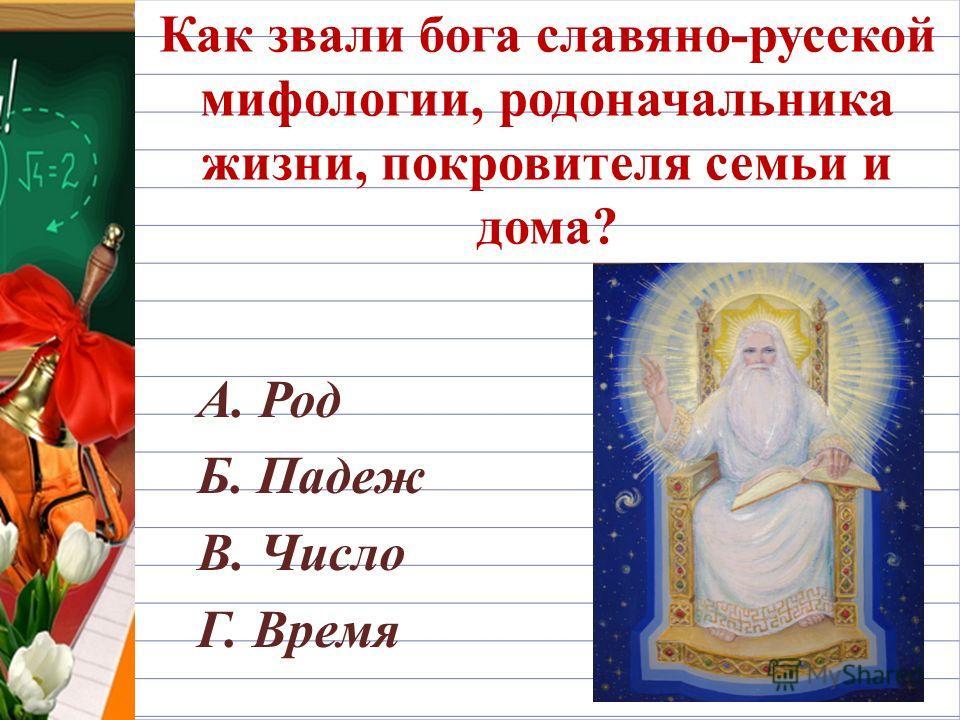 Как звали бога славяно-русской мифологии, родоначальника жизни, покровителя семьи и дома? А. Род Б. Падеж В. Число Г. Время