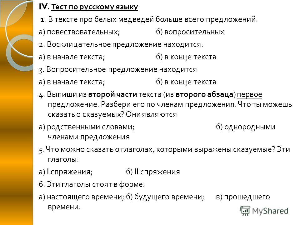 IV. Тест по русскому языку 1. В тексте про белых медведей больше всего предложений : а ) повествовательных ; б ) вопросительных 2. Восклицательное предложение находится : а ) в начале текста ; б ) в конце текста 3. Вопросительное предложение находитс