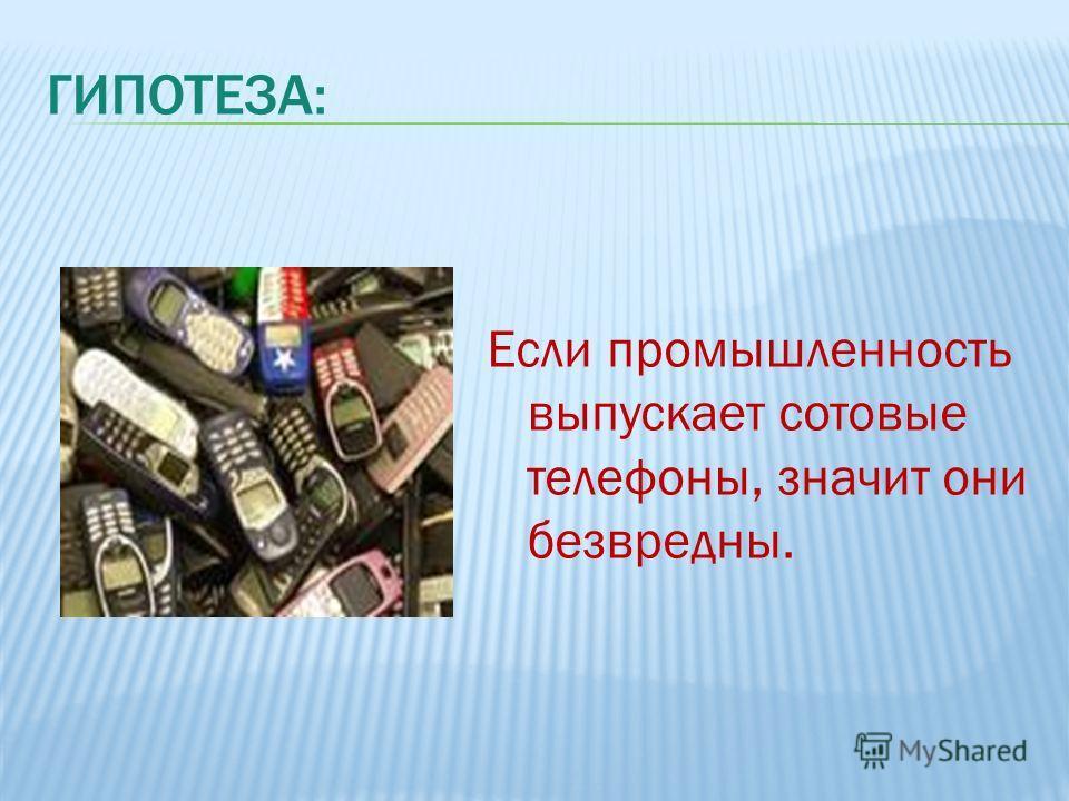 ГИПОТЕЗА: Если промышленность выпускает сотовые телефоны, значит они безвредны.
