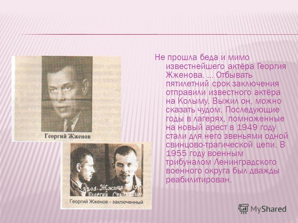 Не прошла беда и мимо известнейшего актёра Георгия Жженова. … Отбывать пятилетний срок заключения отправили известного актёра на Колыму. Выжил он, можно сказать чудом. Последующие годы в лагерях, помноженные на новый арест в 1949 году стали для него
