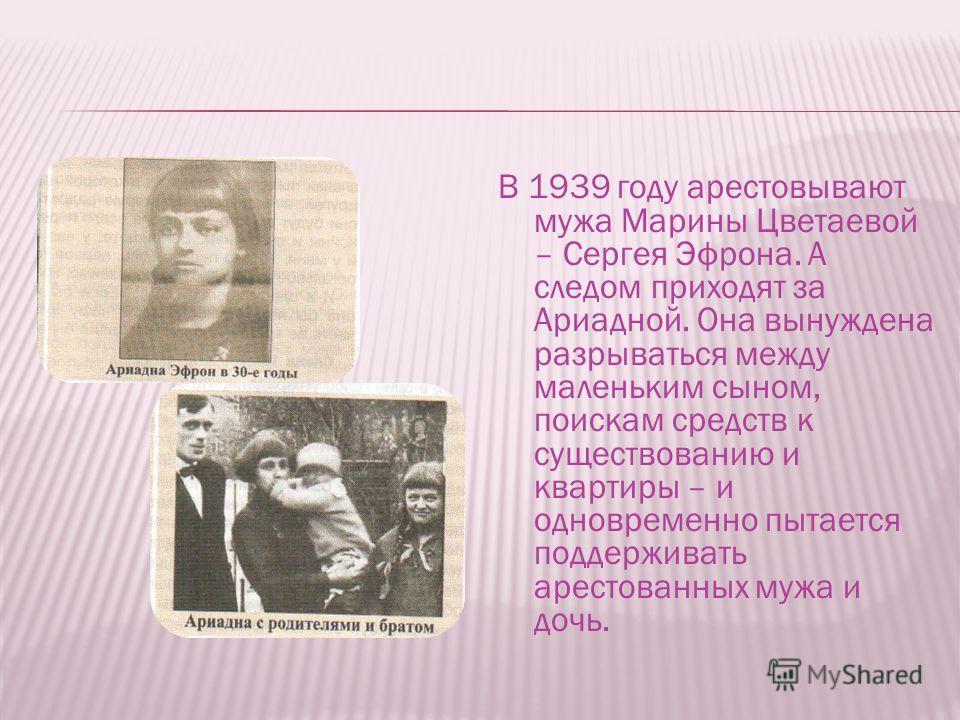 В 1939 году арестовывают мужа Марины Цветаевой – Сергея Эфрона. А следом приходят за Ариадной. Она вынуждена разрываться между маленьким сыном, поискам средств к существованию и квартиры – и одновременно пытается поддерживать арестованных мужа и дочь