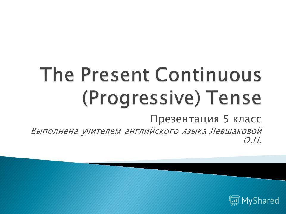 Презентация 5 класс Выполнена учителем английского языка Левшаковой О.Н.