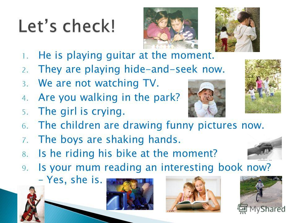 1. He is playing guitar at the moment. 2. They are playing hide-and-seek now. 3. We are not watching TV. 4. Are you walking in the park? 5. The girl is crying. 6. The children are drawing funny pictures now. 7. The boys are shaking hands. 8. Is he ri