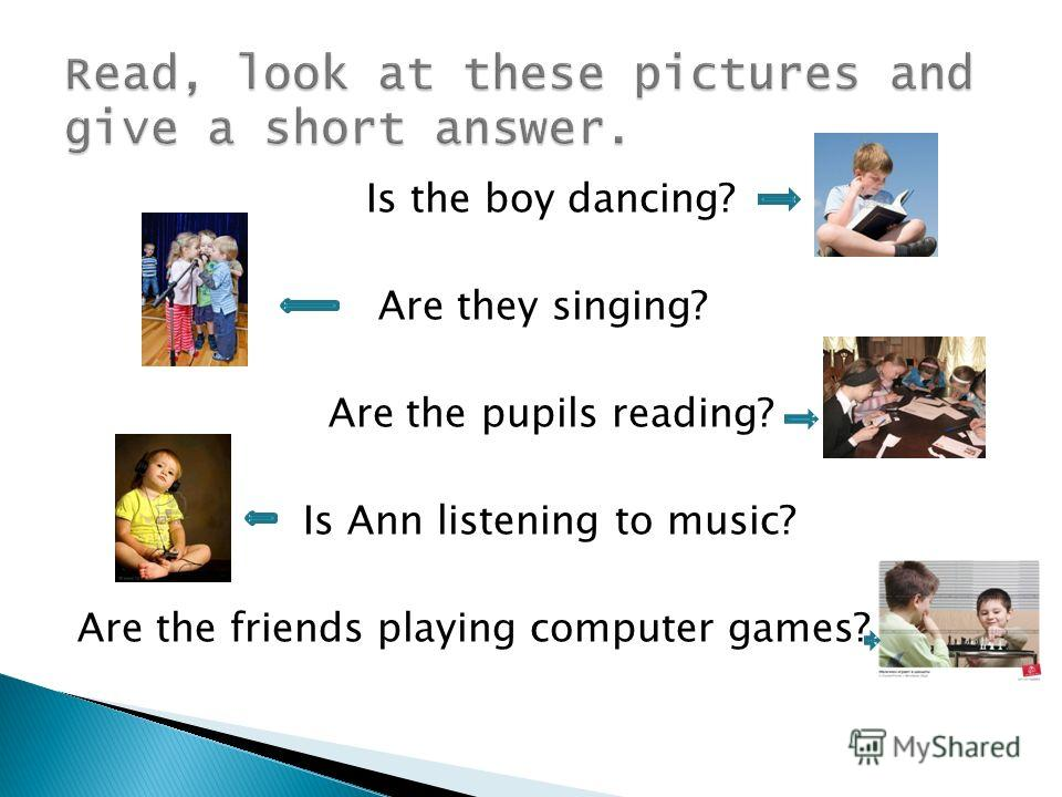 Is the boy dancing? Are they singing? Are the pupils reading? Is Ann listening to music? Are the friends playing computer games?