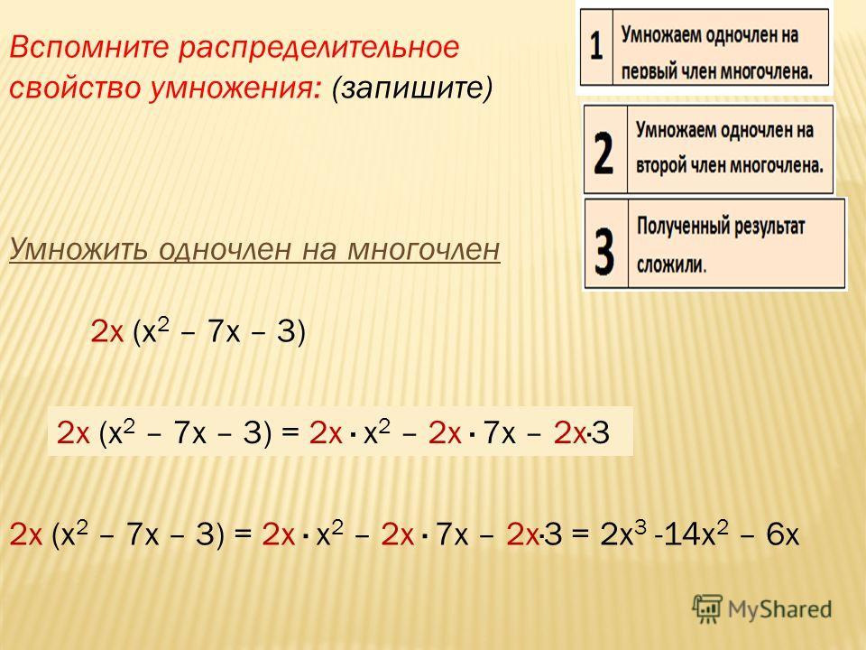 2х (х 2 – 7х – 3) 2х (х 2 – 7х – 3) = 2х · х 2 – 2х · 7х – 2х·3 2х (х 2 – 7х – 3) = 2х · х 2 – 2х · 7х – 2х·3 = 2х 3 -14х 2 – 6х Вспомните распределительное свойство умножения: (запишите) Умножить одночлен на многочлен