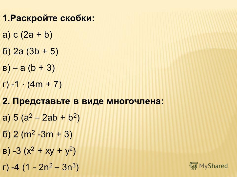 1.Раскройте скобки: а) с (2а + b) б) 2а (3b + 5) в) – а (b + 3) г) -1 · (4m + 7) 2. Представьте в виде многочлена: а) 5 (а 2 – 2аb + b 2 ) б) 2 (m 2 -3m + 3) в) -3 (х 2 + ху + у 2 ) г) -4 (1 - 2n 2 – 3n 3 )