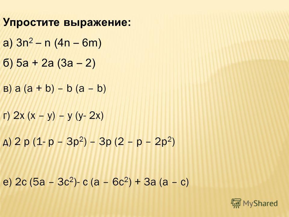Упростите выражение: а) 3n 2 – n (4n – 6m) б) 5а + 2а (3а – 2) в) а (а + b) – b (a – b) г) 2х (х – у) – у (у- 2х) д) 2 р (1- р – 3р 2 ) – 3р (2 – р – 2р 2 ) е) 2с (5а – 3с 2 )- с (а – 6с 2 ) + 3а (а – с)