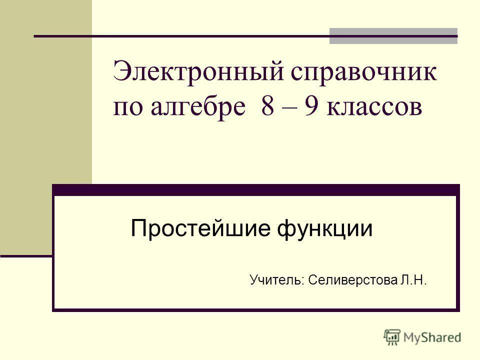 Электронный справочник по алгебре 8 – 9 классов Простейшие функции Учитель: Селиверстова Л.Н.