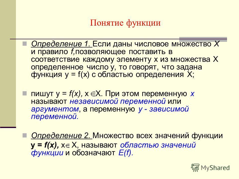 Понятие функции Определение 1. Если даны числовое множество Х и правило f,позволяющее поставить в соответствие каждому элементу х из множества Х определенное число у, то говорят, что задана функция у = f(х) с областью определения Х; пишут у = f(х), х
