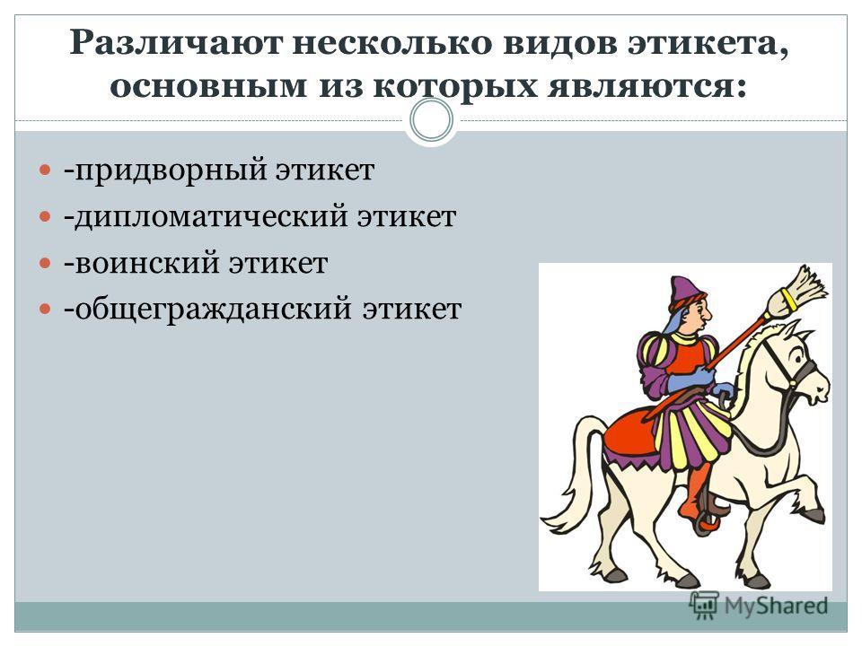 Различают несколько видов этикета, основным из которых являются: -придворный этикет -дипломатический этикет -воинский этикет -общегражданский этикет