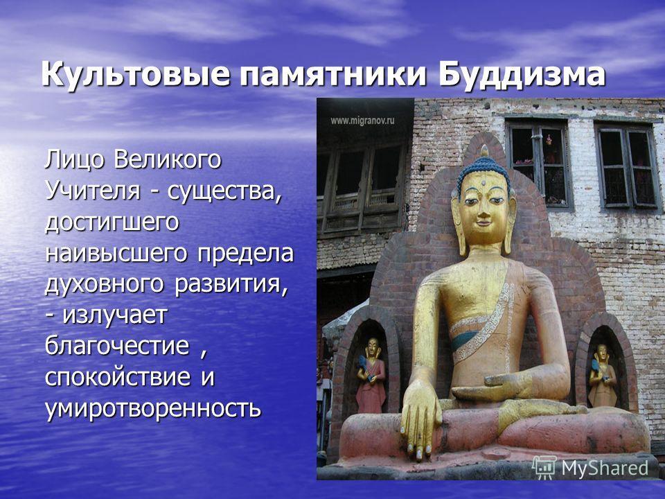 Культовые памятники Буддизма Лицо Великого Учителя - существа, достигшего наивысшего предела духовного развития, - излучает благочестие, спокойствие и умиротворенность Лицо Великого Учителя - существа, достигшего наивысшего предела духовного развития