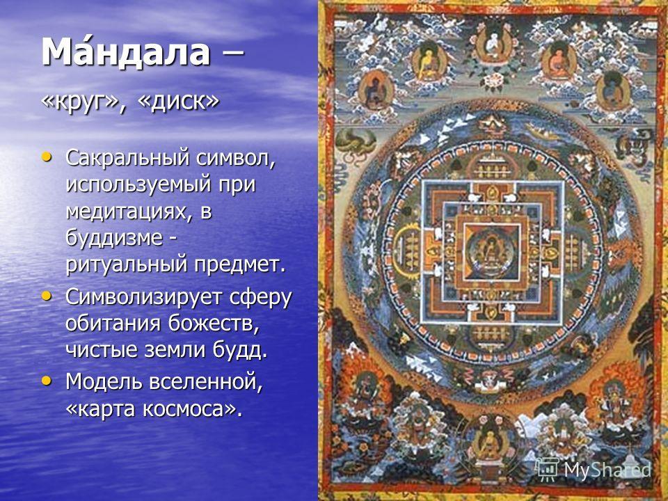 Ма́ндала – «круг», «диск» Сакральный символ, используемый при медитациях, в буддизме - ритуальный предмет. Сакральный символ, используемый при медитациях, в буддизме - ритуальный предмет. Символизирует сферу обитания божеств, чистые земли будд. Симво