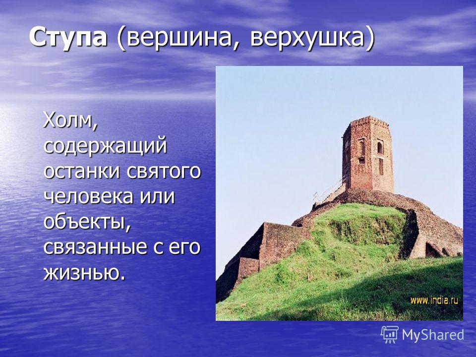Ступа (вершина, верхушка) Холм, содержащий останки святого человека или объекты, связанные с его жизнью. Холм, содержащий останки святого человека или объекты, связанные с его жизнью.