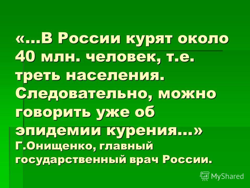 «...В России курят около 40 млн. человек, т.е. треть населения. Следовательно, можно говорить уже об эпидемии курения...» Г.Онищенко, главный государственный врач России.
