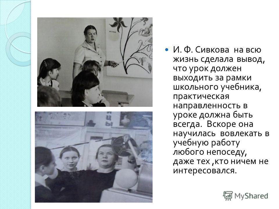 И. Ф. Сивкова на всю жизнь сделала вывод, что урок должен выходить за рамки школьного учебника, практическая направленность в уроке должна быть всегда. Вскоре она научилась вовлекать в учебную работу любого непоседу, даже тех, кто ничем не интересова