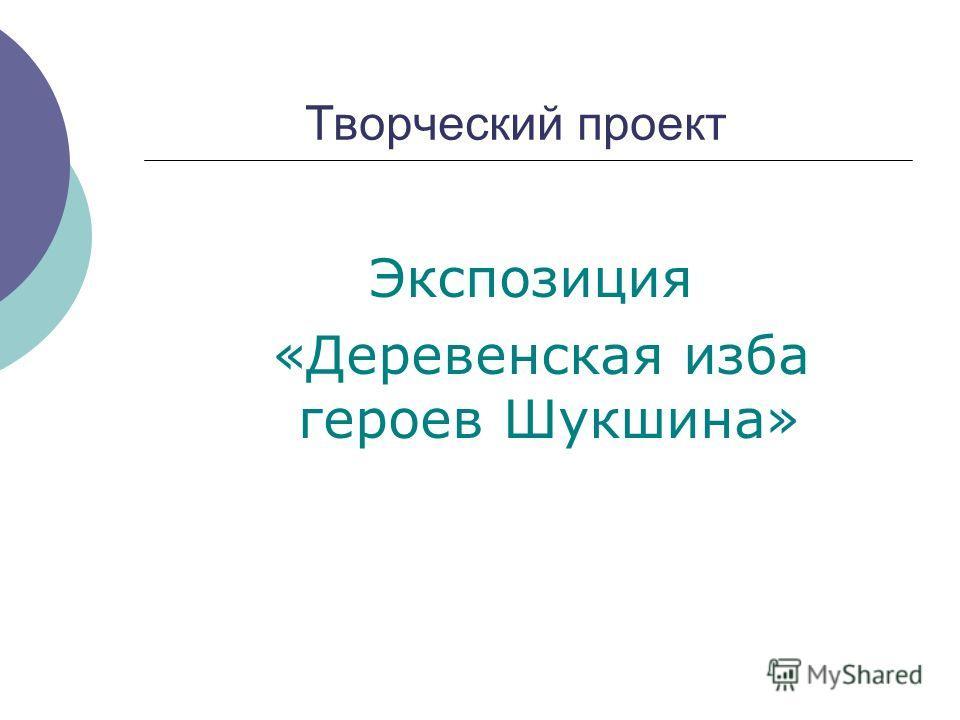 Творческий проект Экспозиция «Деревенская изба героев Шукшина»