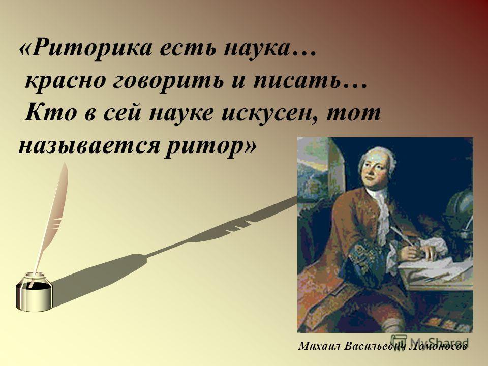 «Риторика есть наука… красно говорить и писать… Кто в сей науке искусен, тот называется ритор» Михаил Васильевич Ломоносов